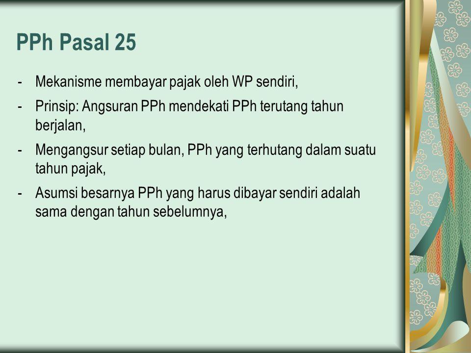 PPh Pasal 25 -Mekanisme membayar pajak oleh WP sendiri, -Prinsip: Angsuran PPh mendekati PPh terutang tahun berjalan, -Mengangsur setiap bulan, PPh ya