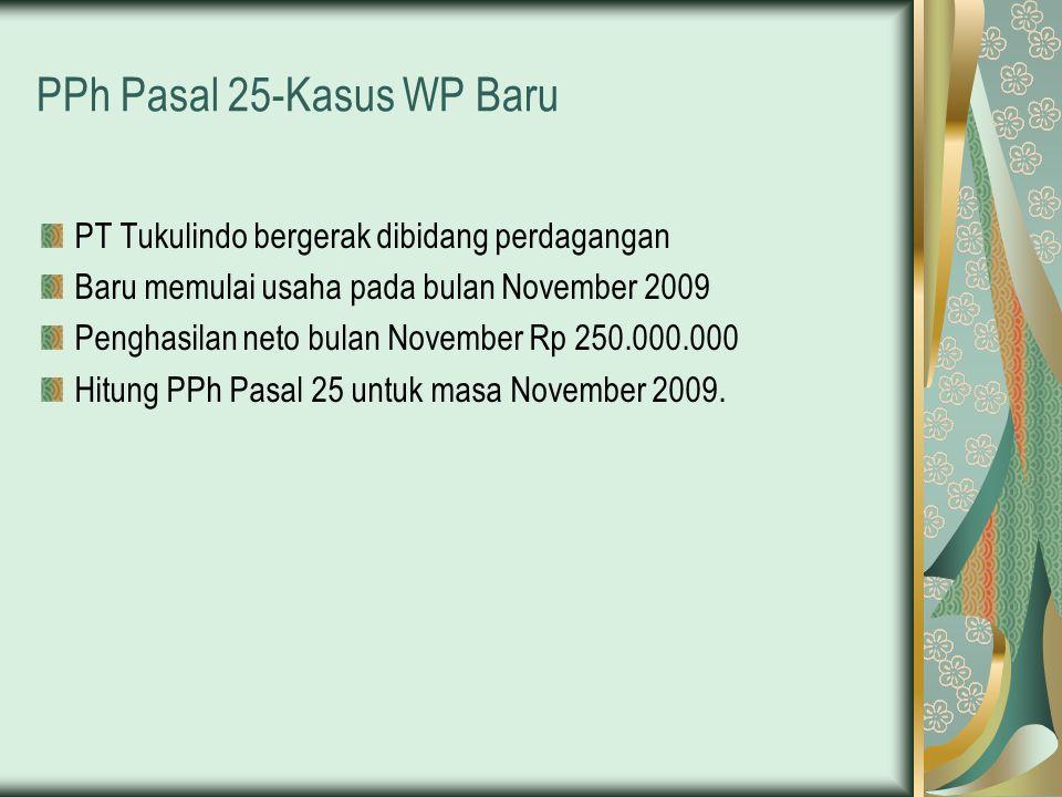 PPh Pasal 25-Kasus WP Baru PT Tukulindo bergerak dibidang perdagangan Baru memulai usaha pada bulan November 2009 Penghasilan neto bulan November Rp 2