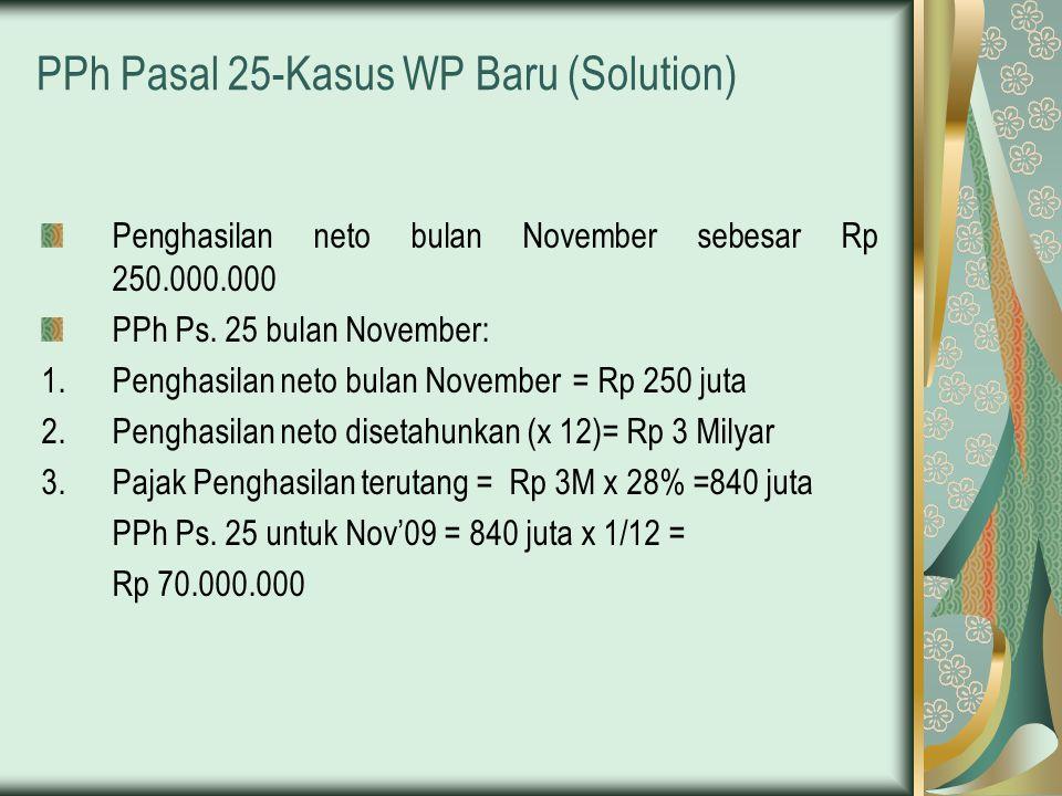 PPh Pasal 25-Kasus WP Baru (Solution) Penghasilan neto bulan November sebesar Rp 250.000.000 PPh Ps. 25 bulan November: 1.Penghasilan neto bulan Novem