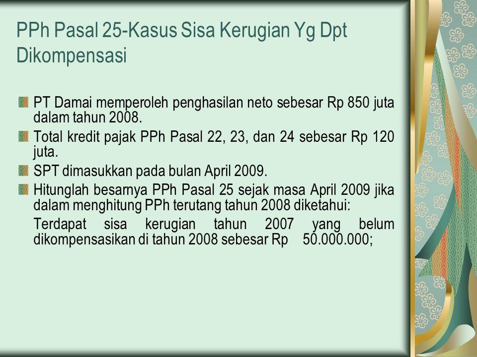 PPh Pasal 25-Kasus Sisa Kerugian Yg Dpt Dikompensasi PT Damai memperoleh penghasilan neto sebesar Rp 850 juta dalam tahun 2008. Total kredit pajak PPh