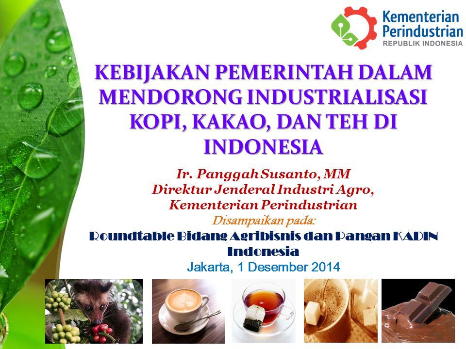 KEBIJAKAN PEMERINTAH DALAM MENDORONG INDUSTRIALISASI KOPI, KAKAO, DAN TEH DI INDONESIA Ir. Panggah Susanto, MM Direktur Jenderal Industri Agro, Kement