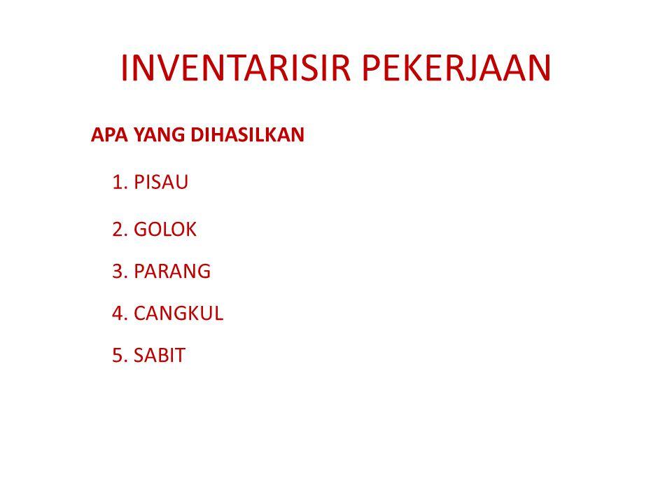 INVENTARISIR PEKERJAAN APA YANG DIHASILKAN 1. PISAU 2. GOLOK 3. PARANG 5. SABIT 4. CANGKUL
