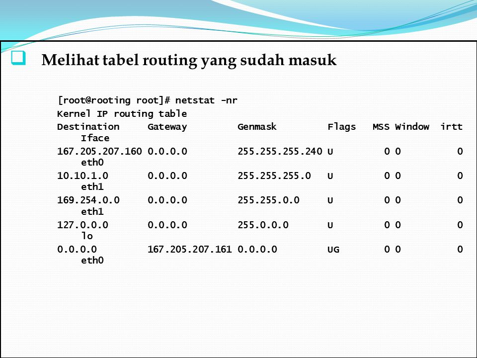 Melihat tabel routing yang sudah masuk [root@rooting root]# netstat -nr Kernel IP routing table Destination Gateway Genmask Flags MSS Window irtt If