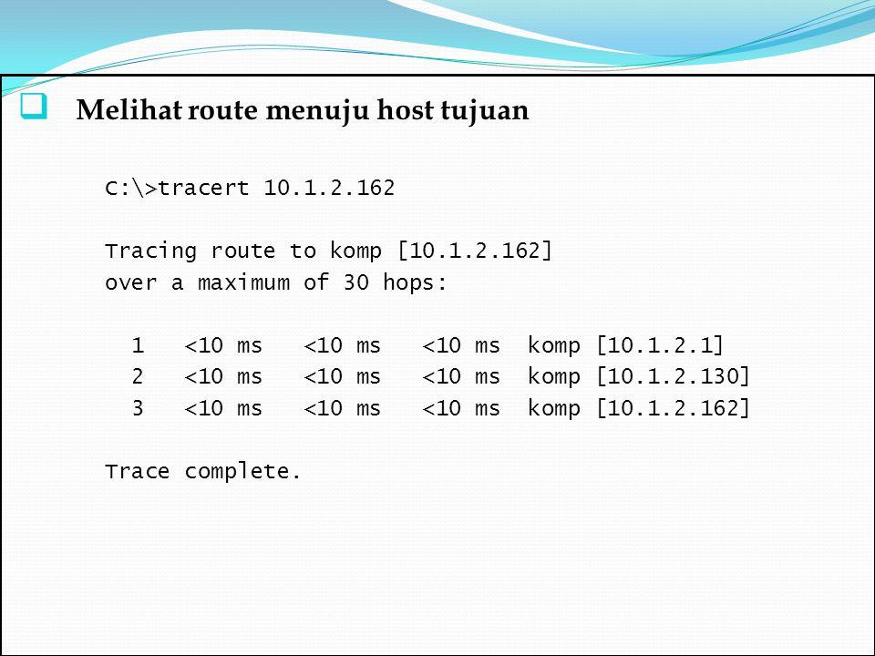  Melihat route menuju host tujuan C:\>tracert 10.1.2.162 Tracing route to komp [10.1.2.162] over a maximum of 30 hops: 1 <10 ms <10 ms <10 ms komp [1