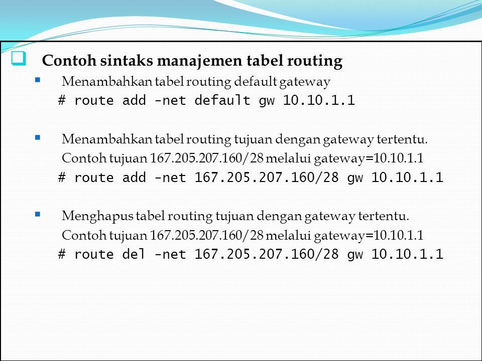  Melihat tabel routing yang sudah masuk [root@rooting root]# netstat -nr Kernel IP routing table Destination Gateway Genmask Flags MSS Window irtt Iface 167.205.207.160 0.0.0.0 255.255.255.240 U 0 0 0 eth0 10.10.1.0 0.0.0.0 255.255.255.0 U 0 0 0 eth1 169.254.0.0 0.0.0.0 255.255.0.0 U 0 0 0 eth1 127.0.0.0 0.0.0.0 255.0.0.0 U 0 0 0 lo 0.0.0.0 167.205.207.161 0.0.0.0 UG 0 0 0 eth0