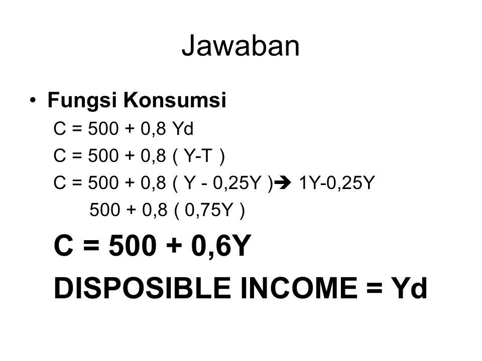 Jawaban Fungsi Konsumsi C = 500 + 0,8 Yd C = 500 + 0,8 ( Y-T ) C = 500 + 0,8 ( Y - 0,25Y )  1Y-0,25Y 500 + 0,8 ( 0,75Y ) C = 500 + 0,6Y DISPOSIBLE IN