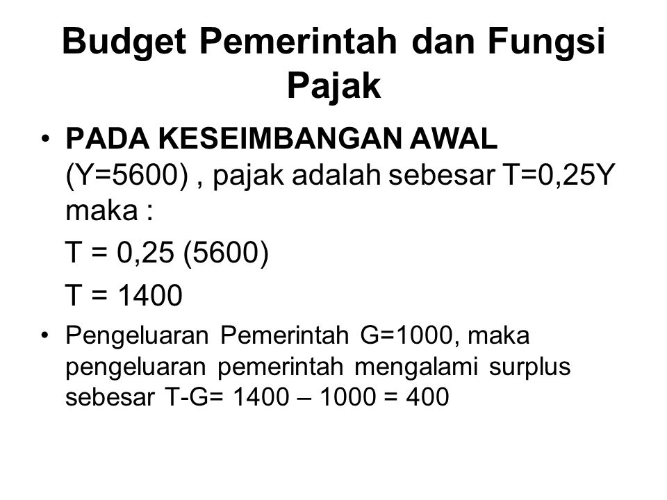 Budget Pemerintah dan Fungsi Pajak PADA KESEIMBANGAN AWAL (Y=5600), pajak adalah sebesar T=0,25Y maka : T = 0,25 (5600) T = 1400 Pengeluaran Pemerinta