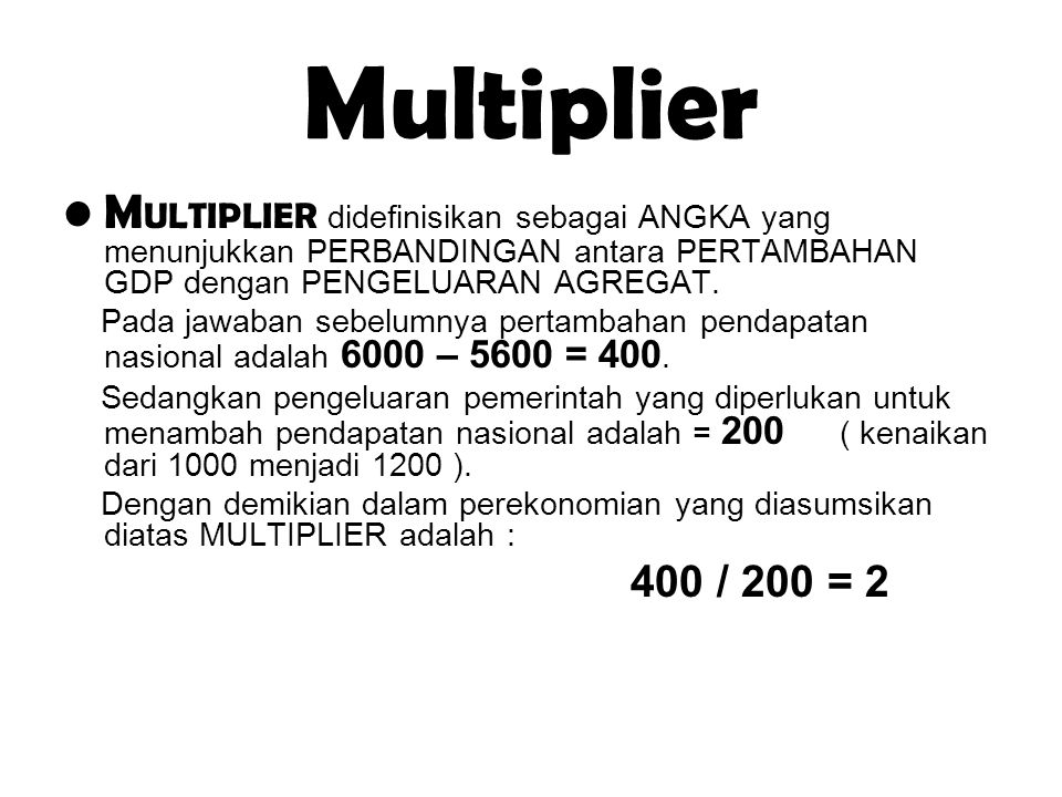 Multiplier M ULTIPLIER didefinisikan sebagai ANGKA yang menunjukkan PERBANDINGAN antara PERTAMBAHAN GDP dengan PENGELUARAN AGREGAT. Pada jawaban sebel