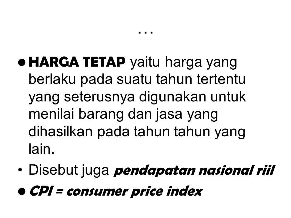 … HARGA TETAP yaitu harga yang berlaku pada suatu tahun tertentu yang seterusnya digunakan untuk menilai barang dan jasa yang dihasilkan pada tahun ta