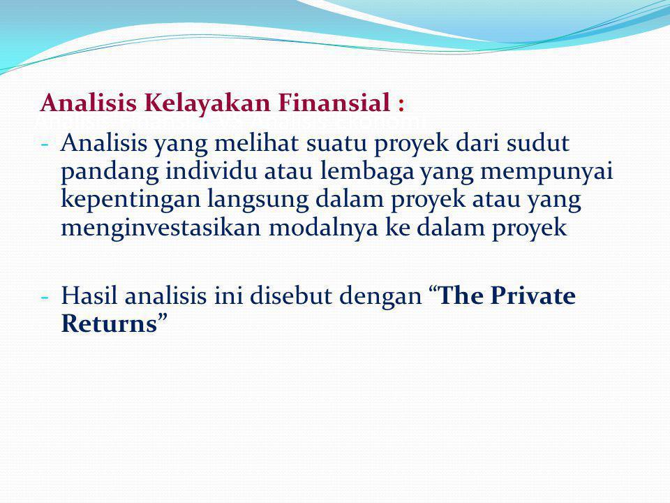 Analisis Finansial VS Analisis Ekonomi Analisis Kelayakan Finansial : - Analisis yang melihat suatu proyek dari sudut pandang individu atau lembaga yang mempunyai kepentingan langsung dalam proyek atau yang menginvestasikan modalnya ke dalam proyek - Hasil analisis ini disebut dengan The Private Returns