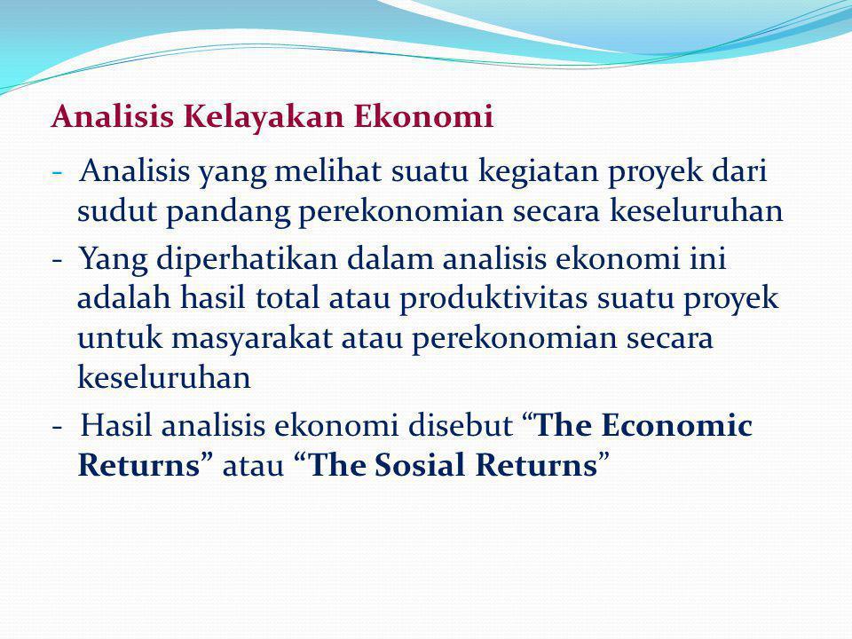 Analisis Kelayakan Ekonomi - Analisis yang melihat suatu kegiatan proyek dari sudut pandang perekonomian secara keseluruhan - Yang diperhatikan dalam
