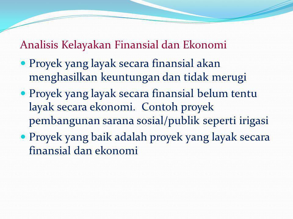Analisis Kelayakan Finansial dan Ekonomi Proyek yang layak secara finansial akan menghasilkan keuntungan dan tidak merugi Proyek yang layak secara finansial belum tentu layak secara ekonomi.