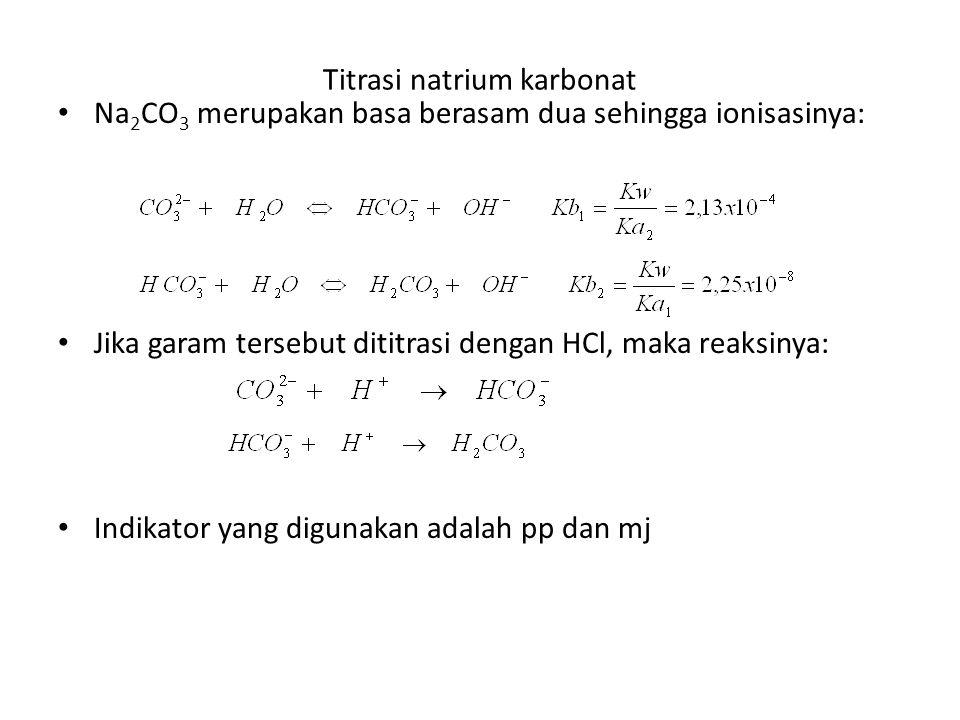 Titrasi natrium karbonat Na 2 CO 3 merupakan basa berasam dua sehingga ionisasinya: Jika garam tersebut dititrasi dengan HCl, maka reaksinya: Indikator yang digunakan adalah pp dan mj