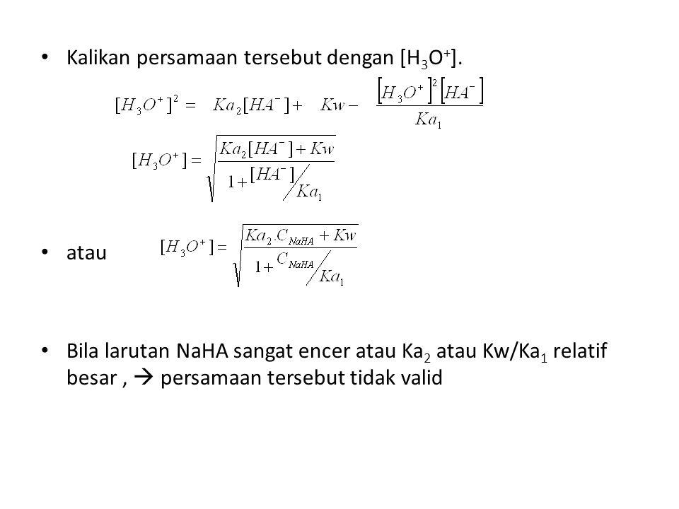 Kalikan persamaan tersebut dengan [H 3 O + ]. atau Bila larutan NaHA sangat encer atau Ka 2 atau Kw/Ka 1 relatif besar,  persamaan tersebut tidak val
