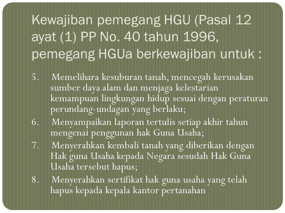 Kewajiban pemegang HGU (Pasal 12 ayat (1) PP No. 40 tahun 1996, pemegang HGUa berkewajiban untuk : 5. Memelihara kesuburan tanah, mencegah kerusakan s