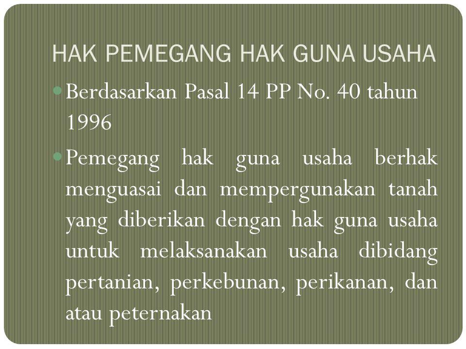 HAK PEMEGANG HAK GUNA USAHA Berdasarkan Pasal 14 PP No. 40 tahun 1996 Pemegang hak guna usaha berhak menguasai dan mempergunakan tanah yang diberikan