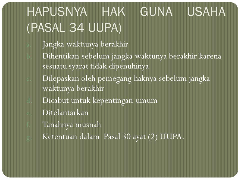 HAPUSNYA HAK GUNA USAHA (PASAL 34 UUPA) a. Jangka waktunya berakhir b. Dihentikan sebelum jangka waktunya berakhir karena sesuatu syarat tidak dipenuh