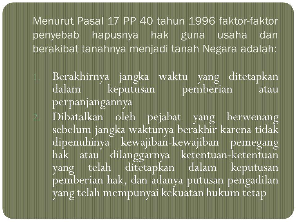 Menurut Pasal 17 PP 40 tahun 1996 faktor-faktor penyebab hapusnya hak guna usaha dan berakibat tanahnya menjadi tanah Negara adalah: 1. Berakhirnya ja