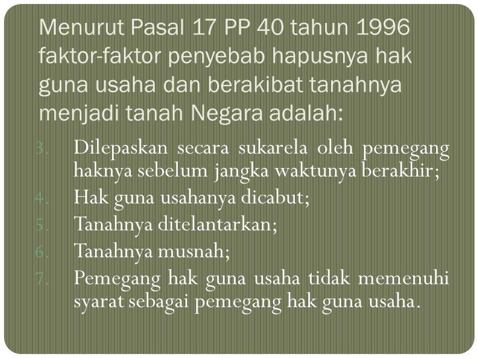 Menurut Pasal 17 PP 40 tahun 1996 faktor-faktor penyebab hapusnya hak guna usaha dan berakibat tanahnya menjadi tanah Negara adalah: 3. Dilepaskan sec
