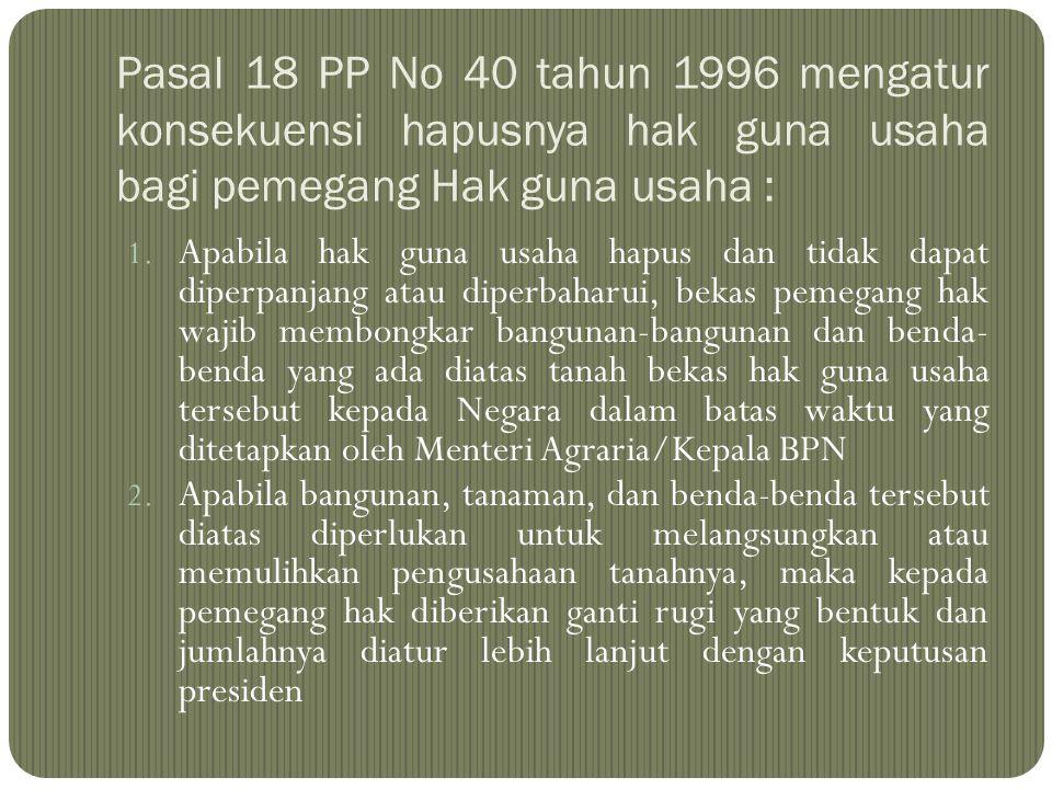 Pasal 18 PP No 40 tahun 1996 mengatur konsekuensi hapusnya hak guna usaha bagi pemegang Hak guna usaha : 1. Apabila hak guna usaha hapus dan tidak dap