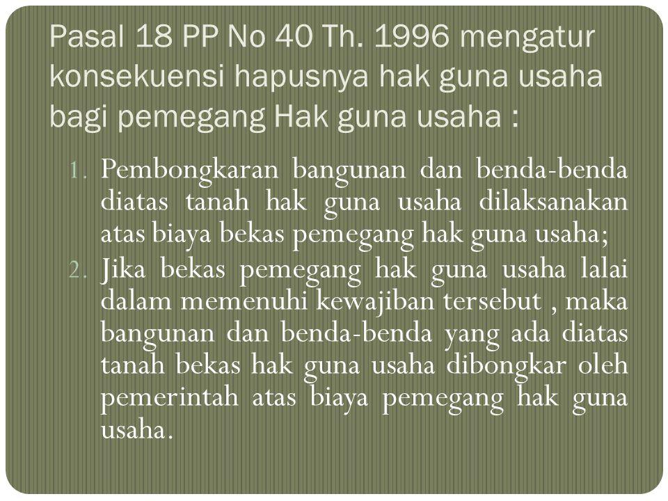 Pasal 18 PP No 40 Th. 1996 mengatur konsekuensi hapusnya hak guna usaha bagi pemegang Hak guna usaha : 1. Pembongkaran bangunan dan benda-benda diatas