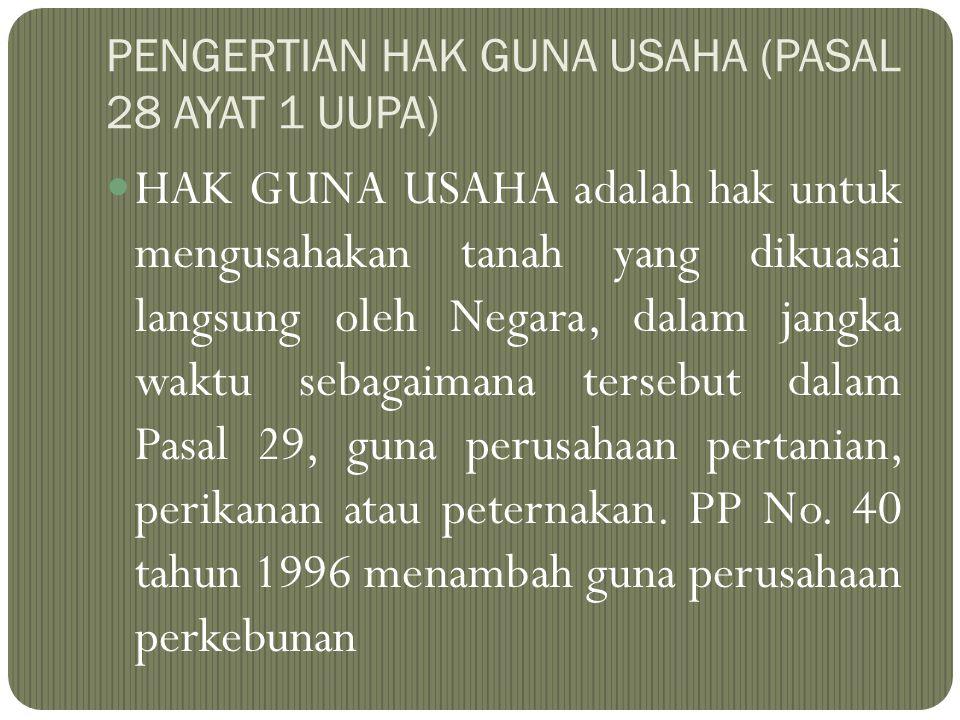 PENGERTIAN HAK GUNA USAHA (PASAL 28 AYAT 1 UUPA) HAK GUNA USAHA adalah hak untuk mengusahakan tanah yang dikuasai langsung oleh Negara, dalam jangka w