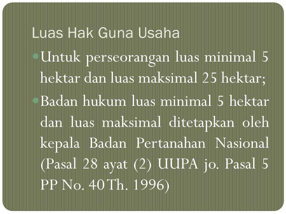 Luas Hak Guna Usaha Untuk perseorangan luas minimal 5 hektar dan luas maksimal 25 hektar; Badan hukum luas minimal 5 hektar dan luas maksimal ditetapk