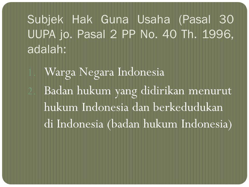 Subjek Hak Guna Usaha (Pasal 30 UUPA jo. Pasal 2 PP No. 40 Th. 1996, adalah: 1. Warga Negara Indonesia 2. Badan hukum yang didirikan menurut hukum Ind