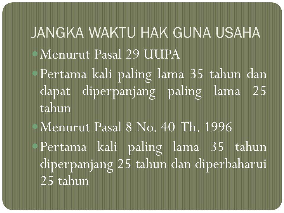 JANGKA WAKTU HAK GUNA USAHA Menurut Pasal 29 UUPA Pertama kali paling lama 35 tahun dan dapat diperpanjang paling lama 25 tahun Menurut Pasal 8 No. 40