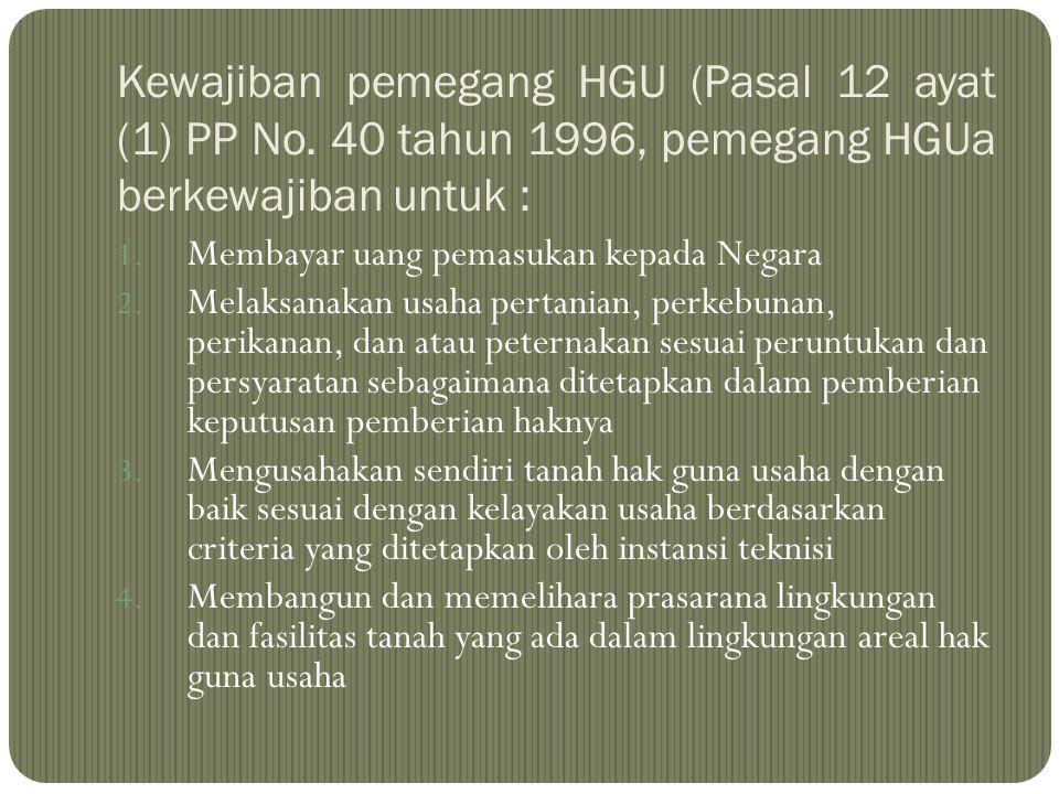 Kewajiban pemegang HGU (Pasal 12 ayat (1) PP No. 40 tahun 1996, pemegang HGUa berkewajiban untuk : 1. Membayar uang pemasukan kepada Negara 2. Melaksa