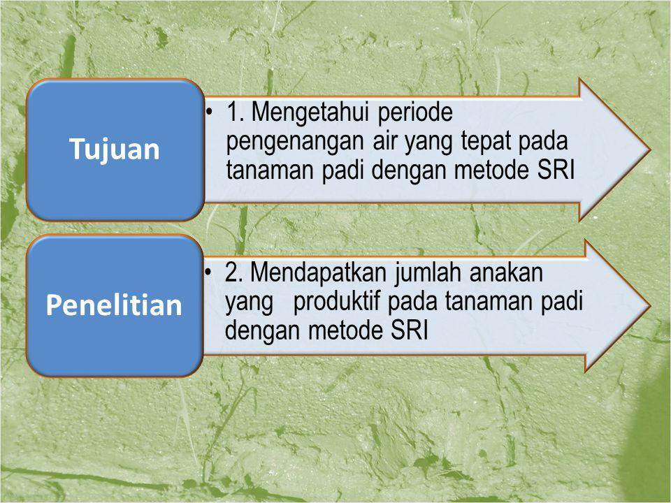 1. Mengetahui periode pengenangan air yang tepat pada tanaman padi dengan metode SRI Tujuan 2. Mendapatkan jumlah anakan yang produktif pada tanaman p