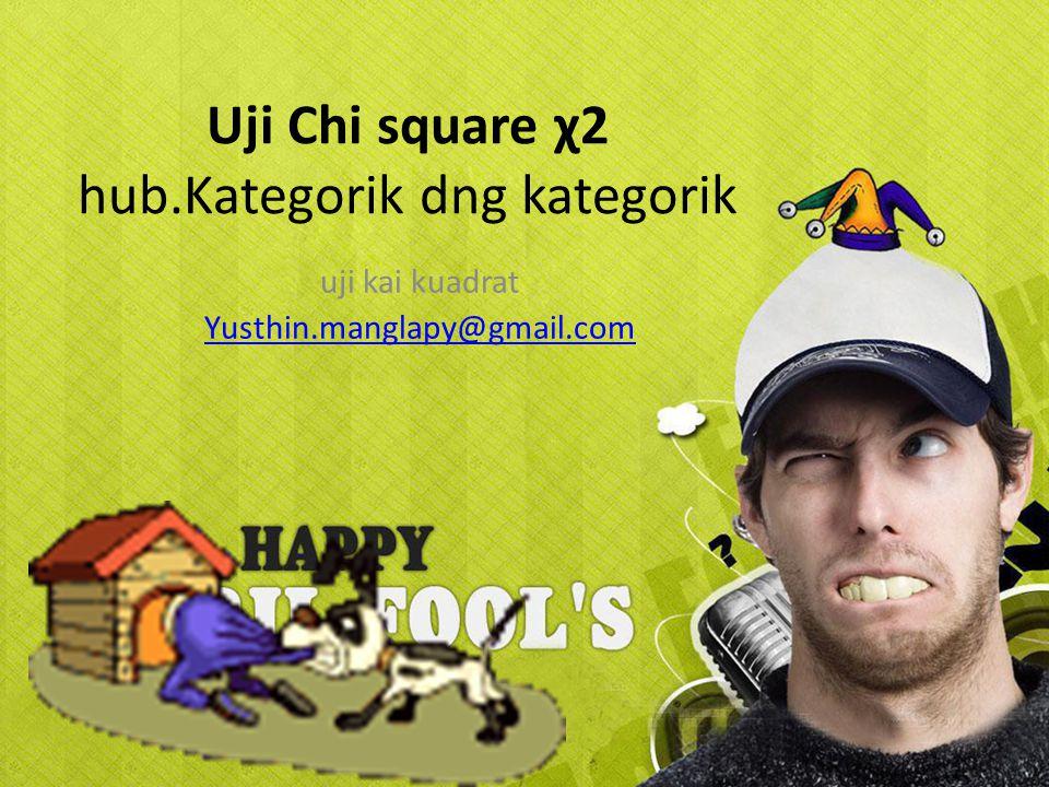 Uji Chi square χ2 hub.Kategorik dng kategorik uji kai kuadrat Yusthin.manglapy@gmail.com