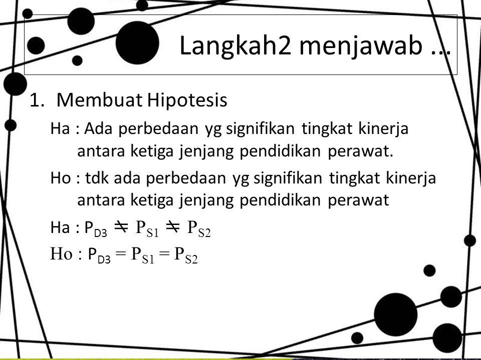 Langkah2 menjawab... 1.Membuat Hipotesis Ha : Ada perbedaan yg signifikan tingkat kinerja antara ketiga jenjang pendidikan perawat. Ho : tdk ada perbe