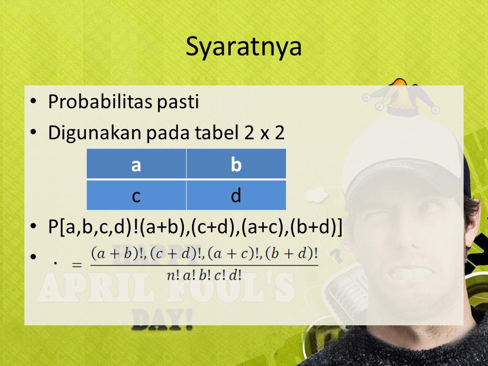 Syaratnya Probabilitas pasti Digunakan pada tabel 2 x 2 P[a,b,c,d)!(a+b),(c+d),(a+c),(b+d)]. ab cd