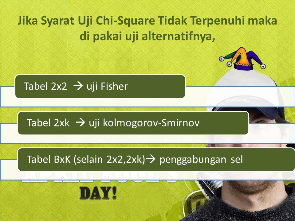 Tabel 2x2  uji FisherTabel 2xk  uji kolmogorov-SmirnovTabel BxK (selain 2x2,2xk)  penggabungan sel Jika Syarat Uji Chi-Square Tidak Terpenuhi maka