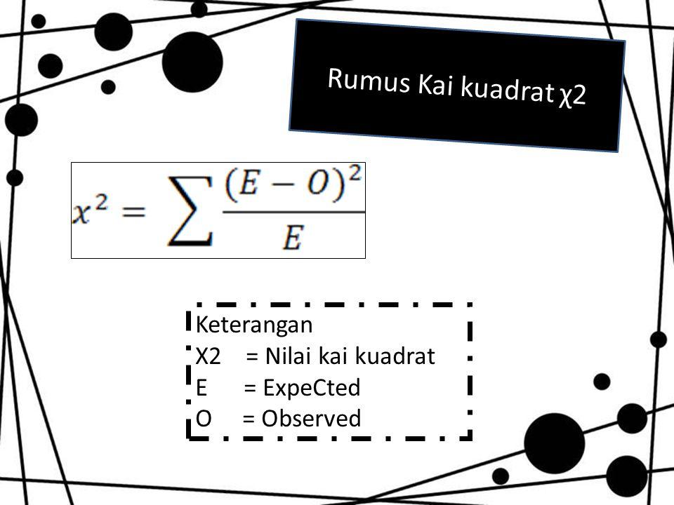 Rumus Kai kuadrat χ2 Keterangan Χ2 = Nilai kai kuadrat E = ExpeCted O = Observed