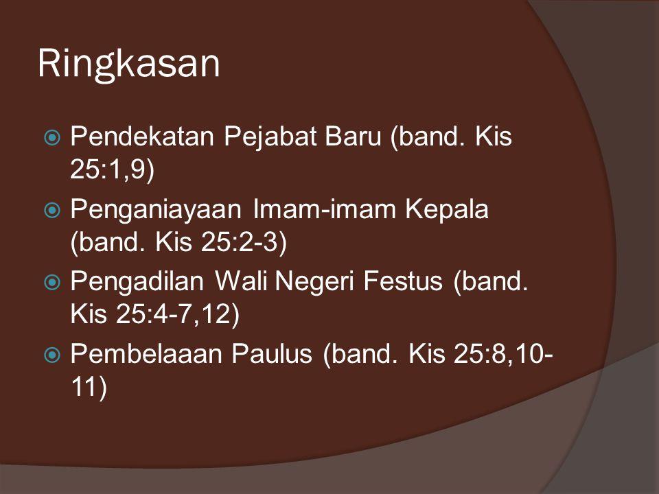 Ringkasan  Pendekatan Pejabat Baru (band. Kis 25:1,9)  Penganiayaan Imam-imam Kepala (band. Kis 25:2-3)  Pengadilan Wali Negeri Festus (band. Kis 2