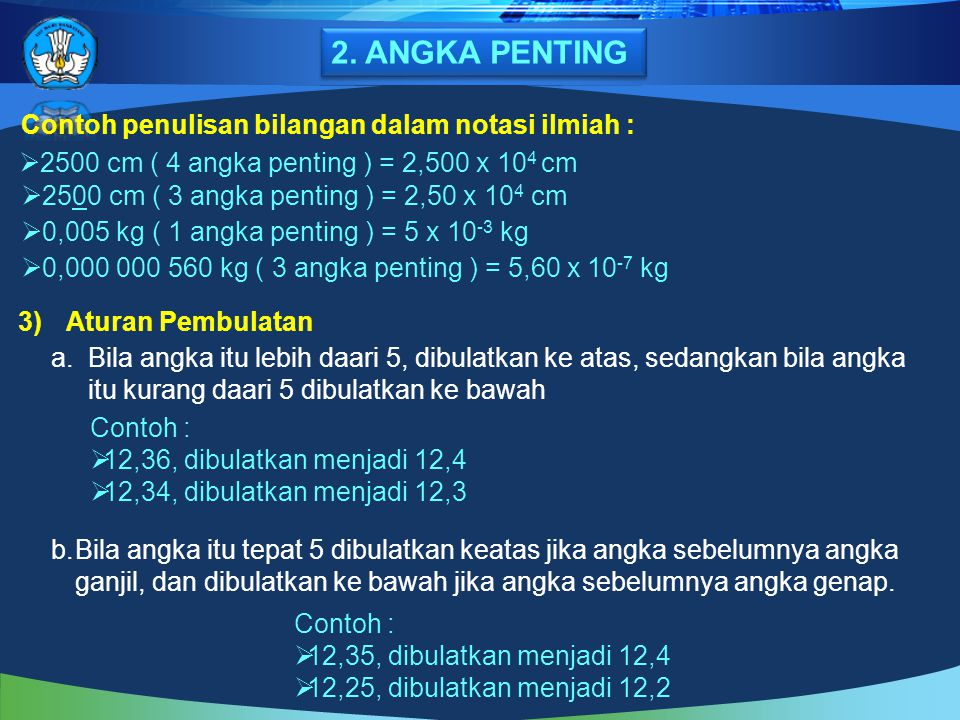  2500 cm ( 4 angka penting ) = 2,500 x 10 4 cm  2500 cm ( 3 angka penting ) = 2,50 x 10 4 cm  0,005 kg ( 1 angka penting ) = 5 x 10 -3 kg  0,000 0