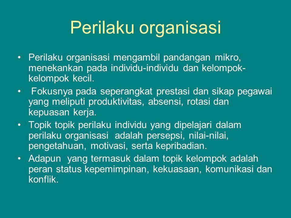 Perilaku organisasi Perilaku organisasi mengambil pandangan mikro, menekankan pada individu-individu dan kelompok- kelompok kecil.