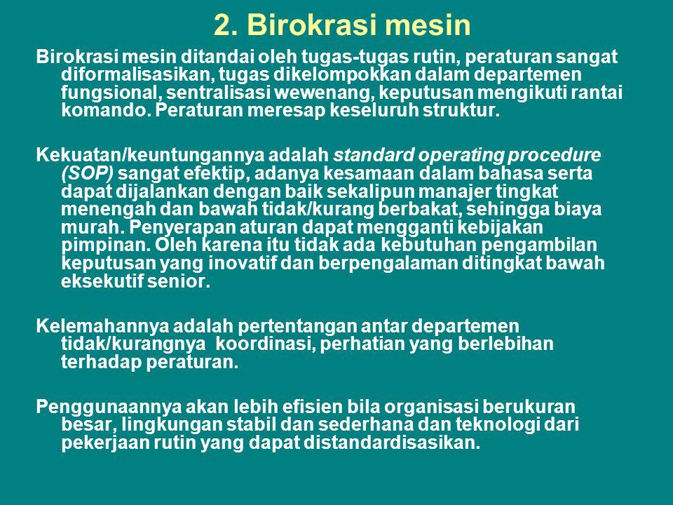 2. Birokrasi mesin Birokrasi mesin ditandai oleh tugas-tugas rutin, peraturan sangat diformalisasikan, tugas dikelompokkan dalam departemen fungsional