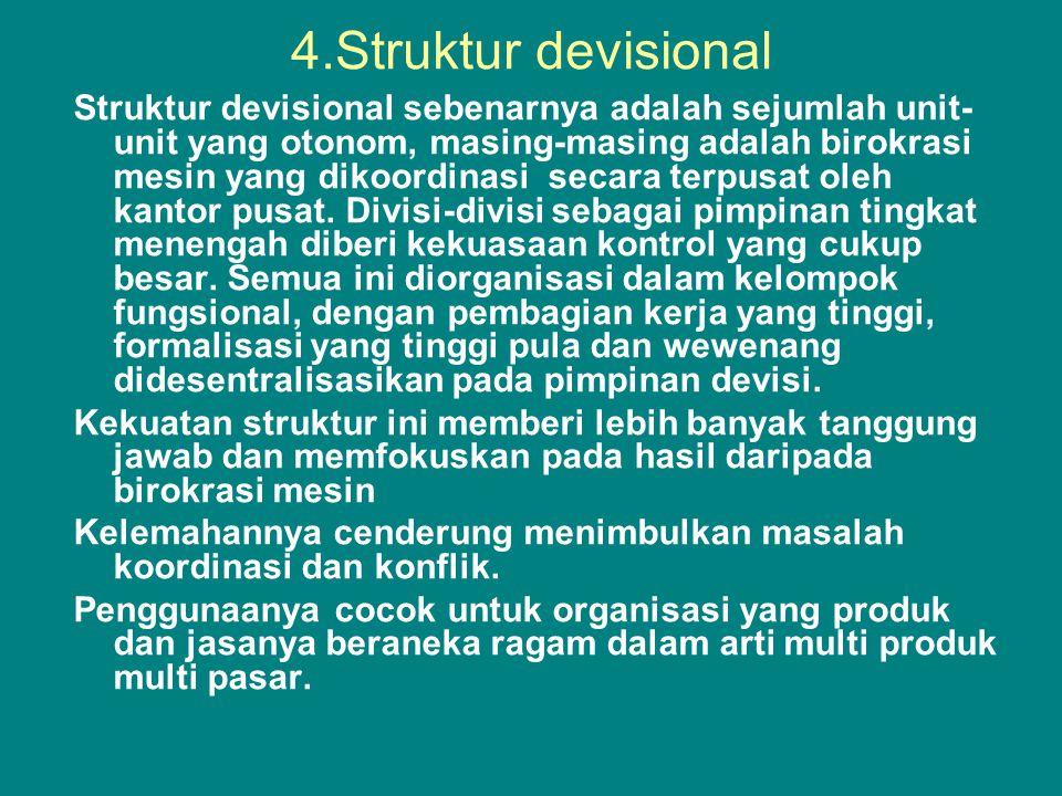4.Struktur devisional Struktur devisional sebenarnya adalah sejumlah unit- unit yang otonom, masing-masing adalah birokrasi mesin yang dikoordinasi secara terpusat oleh kantor pusat.