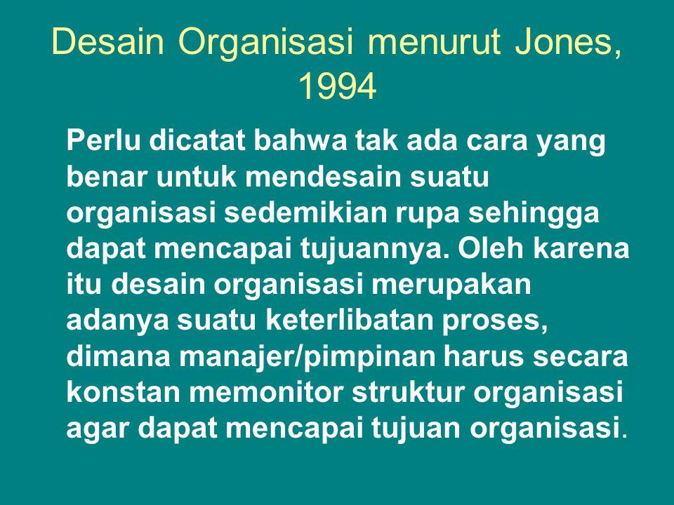 Desain Organisasi menurut Jones, 1994 Perlu dicatat bahwa tak ada cara yang benar untuk mendesain suatu organisasi sedemikian rupa sehingga dapat mencapai tujuannya.
