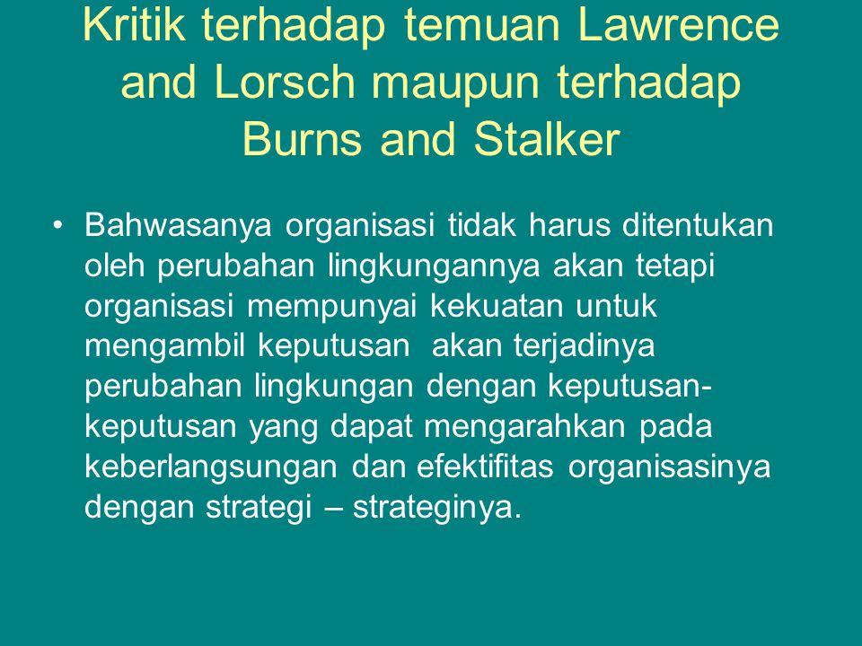 Kritik terhadap temuan Lawrence and Lorsch maupun terhadap Burns and Stalker Bahwasanya organisasi tidak harus ditentukan oleh perubahan lingkungannya akan tetapi organisasi mempunyai kekuatan untuk mengambil keputusan akan terjadinya perubahan lingkungan dengan keputusan- keputusan yang dapat mengarahkan pada keberlangsungan dan efektifitas organisasinya dengan strategi – strateginya.