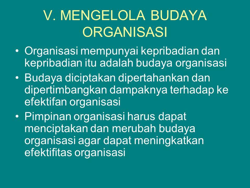 V. MENGELOLA BUDAYA ORGANISASI Organisasi mempunyai kepribadian dan kepribadian itu adalah budaya organisasi Budaya diciptakan dipertahankan dan diper