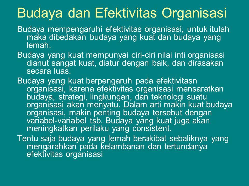 Budaya dan Efektivitas Organisasi Budaya mempengaruhi efektivitas organisasi, untuk itulah maka dibedakan budaya yang kuat dan budaya yang lemah.