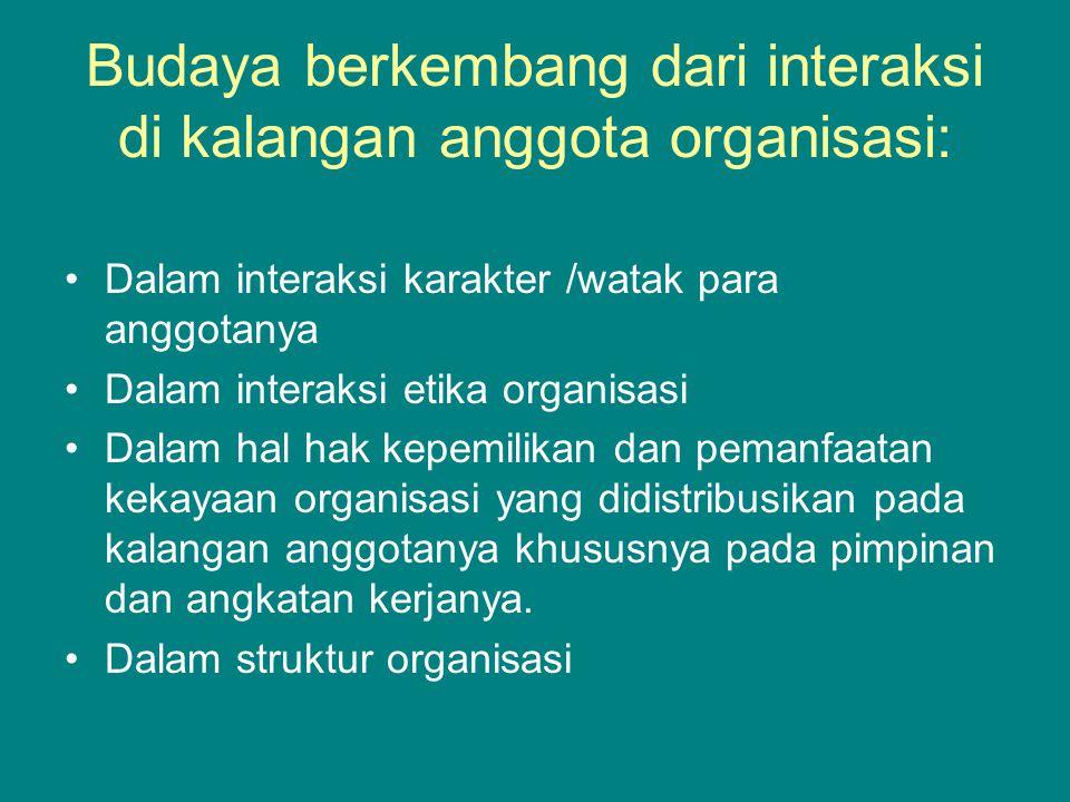 Budaya berkembang dari interaksi di kalangan anggota organisasi: Dalam interaksi karakter /watak para anggotanya Dalam interaksi etika organisasi Dalam hal hak kepemilikan dan pemanfaatan kekayaan organisasi yang didistribusikan pada kalangan anggotanya khususnya pada pimpinan dan angkatan kerjanya.