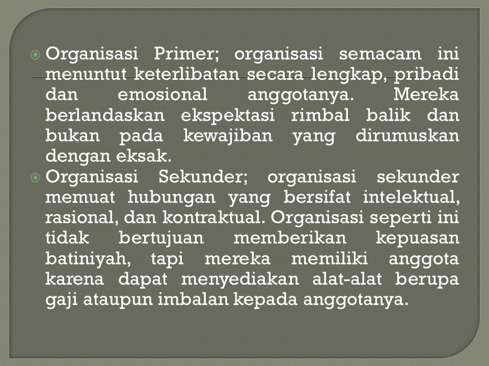  Organisasi Primer; organisasi semacam ini menuntut keterlibatan secara lengkap, pribadi dan emosional anggotanya. Mereka berlandaskan ekspektasi rim