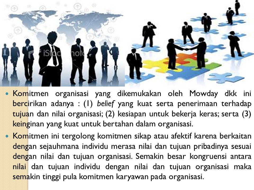 Komitmen organisasi yang dikemukakan oleh Mowday dkk ini bercirikan adanya : (1) belief yang kuat serta penerimaan terhadap tujuan dan nilai organisas
