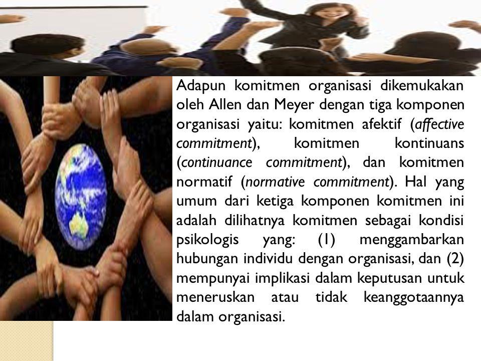 Adapun komitmen organisasi dikemukakan oleh Allen dan Meyer dengan tiga komponen organisasi yaitu: komitmen afektif (affective commitment), komitmen k