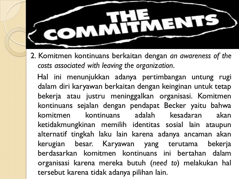 2. Komitmen kontinuans berkaitan dengan an awareness of the costs associated with leaving the organization. Hal ini menunjukkan adanya pertimbangan un